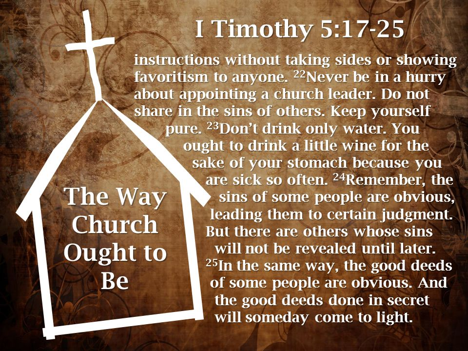 The Way Church Ought to Be I Timothy 5:17-25 instructions without taking sides or showing favoritism to anyone. 22 Never be in a hurry about appointin