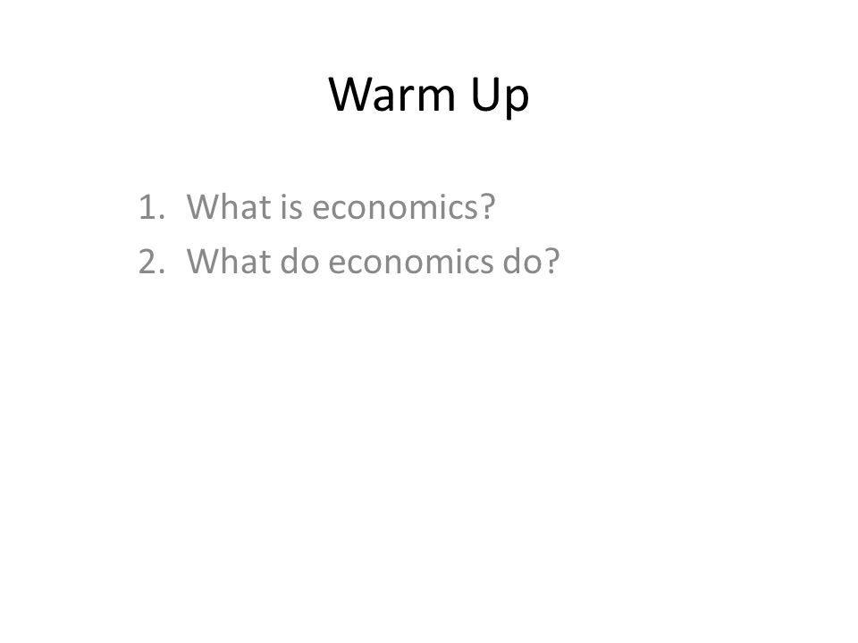 Warm Up 1.What is economics? 2.What do economics do?