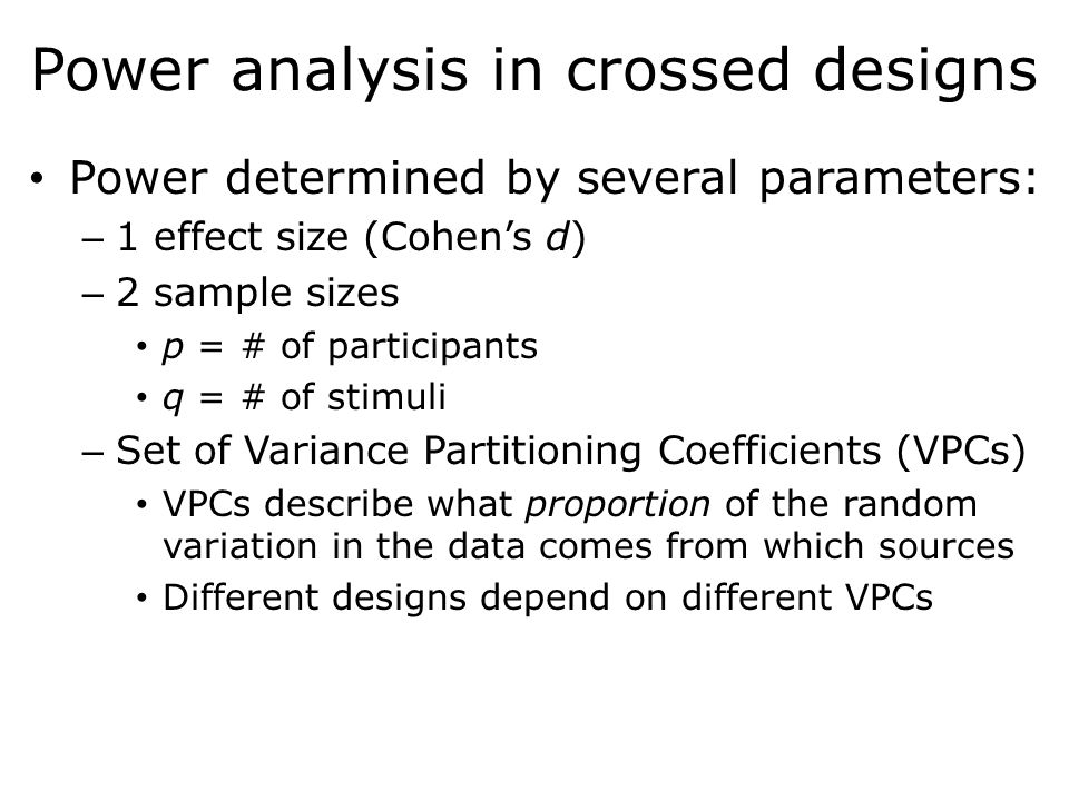 Power analysis in crossed designs Power determined by several parameters: – 1 effect size (Cohen's d) – 2 sample sizes p = # of participants q = # of stimuli – Set of Variance Partitioning Coefficients (VPCs) VPCs describe what proportion of the random variation in the data comes from which sources Different designs depend on different VPCs