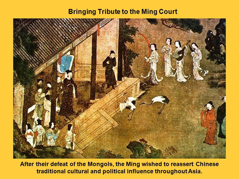 Bringing Tribute to the Ming Court After their defeat of the Mongols, the Ming wished to reassert Chinese traditional cultural and political influence throughout Asia.