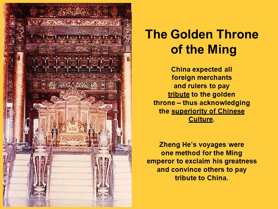 The Golden Throne of the Ming China expected all foreign merchants and rulers to pay tribute to the golden throne – thus acknowledging the superiority of Chinese Culture.