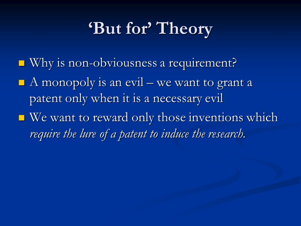 'But for' Theory Why is non-obviousness a requirement? Why is non-obviousness a requirement? A monopoly is an evil – we want to grant a patent only wh