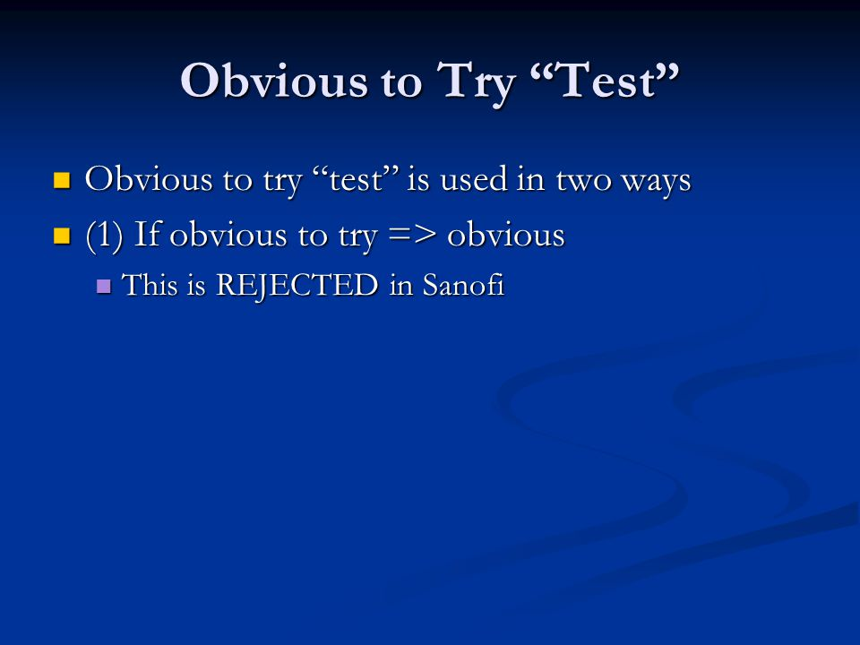 Obvious to Try Test Obvious to try test is used in two ways Obvious to try test is used in two ways (1) If obvious to try => obvious (1) If obvious to try => obvious This is REJECTED in Sanofi This is REJECTED in Sanofi