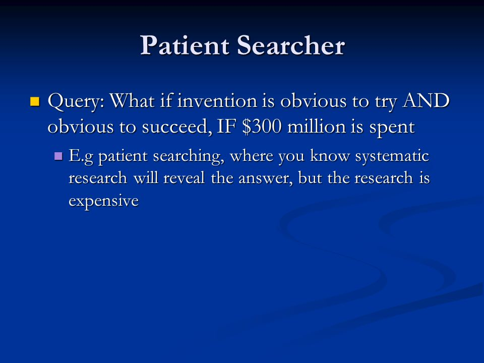 Patient Searcher Query: What if invention is obvious to try AND obvious to succeed, IF $300 million is spent Query: What if invention is obvious to tr