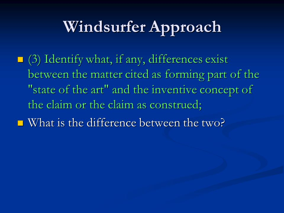 Windsurfer Approach (3) Identify what, if any, differences exist between the matter cited as forming part of the state of the art and the inventive concept of the claim or the claim as construed; (3) Identify what, if any, differences exist between the matter cited as forming part of the state of the art and the inventive concept of the claim or the claim as construed; What is the difference between the two.