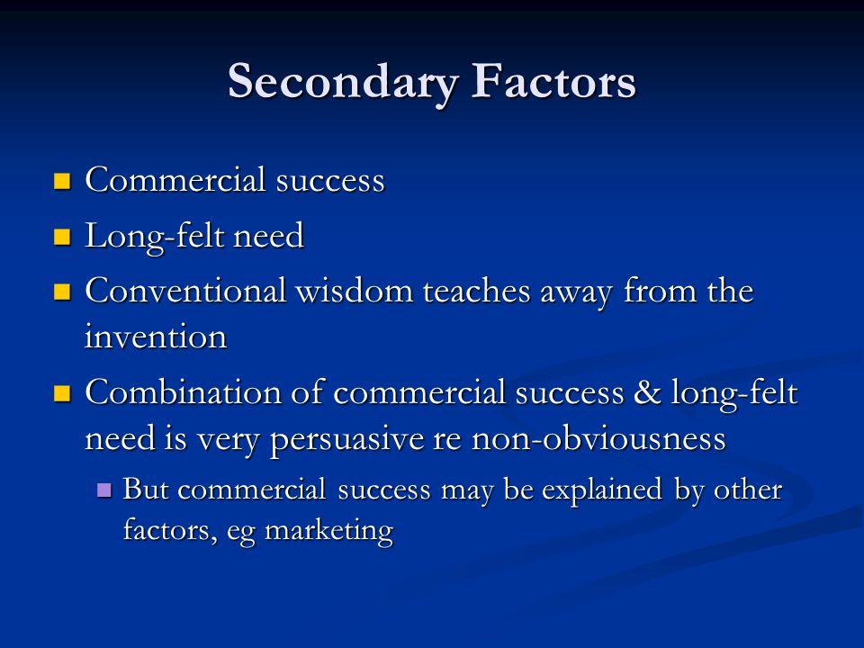 Secondary Factors Commercial success Commercial success Long-felt need Long-felt need Conventional wisdom teaches away from the invention Conventional