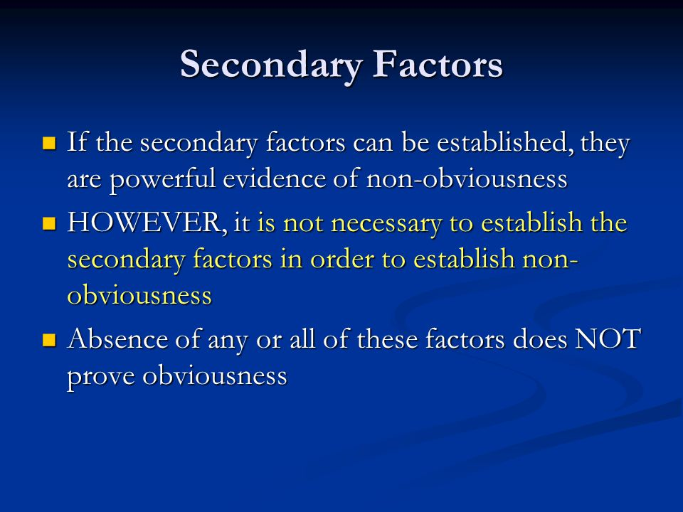 Secondary Factors If the secondary factors can be established, they are powerful evidence of non-obviousness If the secondary factors can be established, they are powerful evidence of non-obviousness HOWEVER, it is not necessary to establish the secondary factors in order to establish non- obviousness HOWEVER, it is not necessary to establish the secondary factors in order to establish non- obviousness Absence of any or all of these factors does NOT prove obviousness Absence of any or all of these factors does NOT prove obviousness