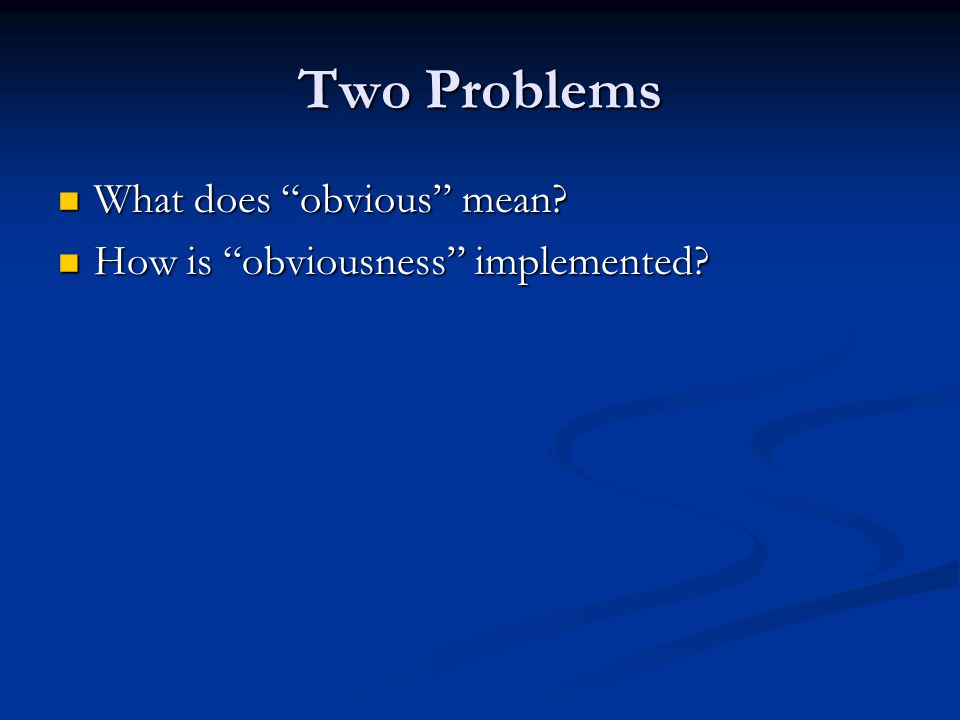 """Two Problems What does """"obvious"""" mean? What does """"obvious"""" mean? How is """"obviousness"""" implemented? How is """"obviousness"""" implemented?"""