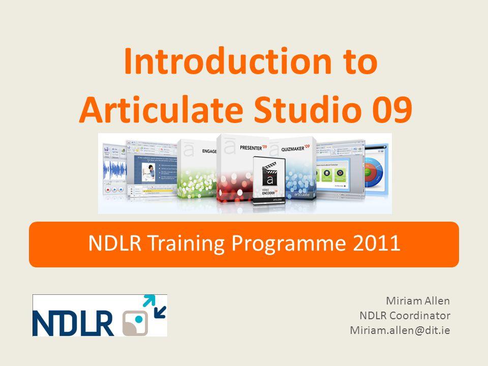 Introduction to Articulate Studio 09 NDLR Training Programme 2011 Miriam Allen NDLR Coordinator Miriam.allen@dit.ie
