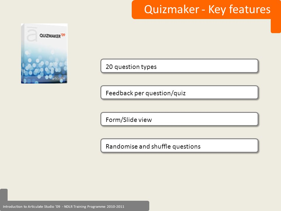 Introduction to Articulate Studio '09 - NDLR Training Programme 2010-2011 Quizmaker - Key features 20 question types Form/Slide view Randomise and shu