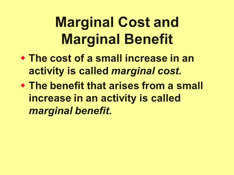 Marginal Cost and Marginal Benefit  The cost of a small increase in an activity is called marginal cost.