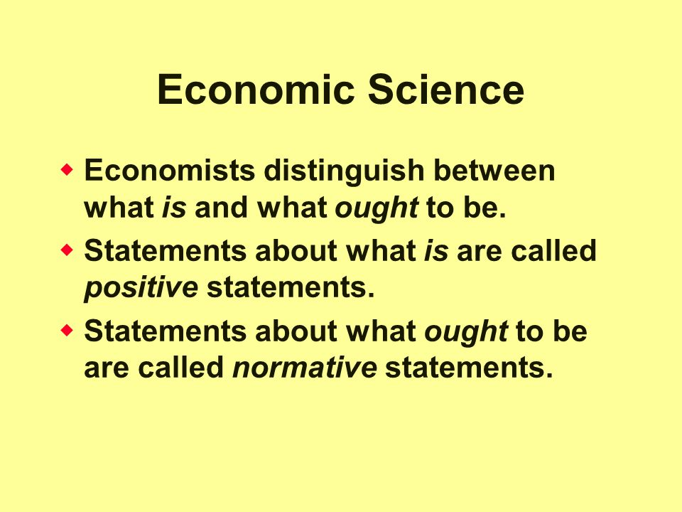 Economic Science  Economists distinguish between what is and what ought to be.