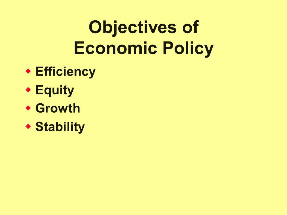 Objectives of Economic Policy  Efficiency  Equity  Growth  Stability