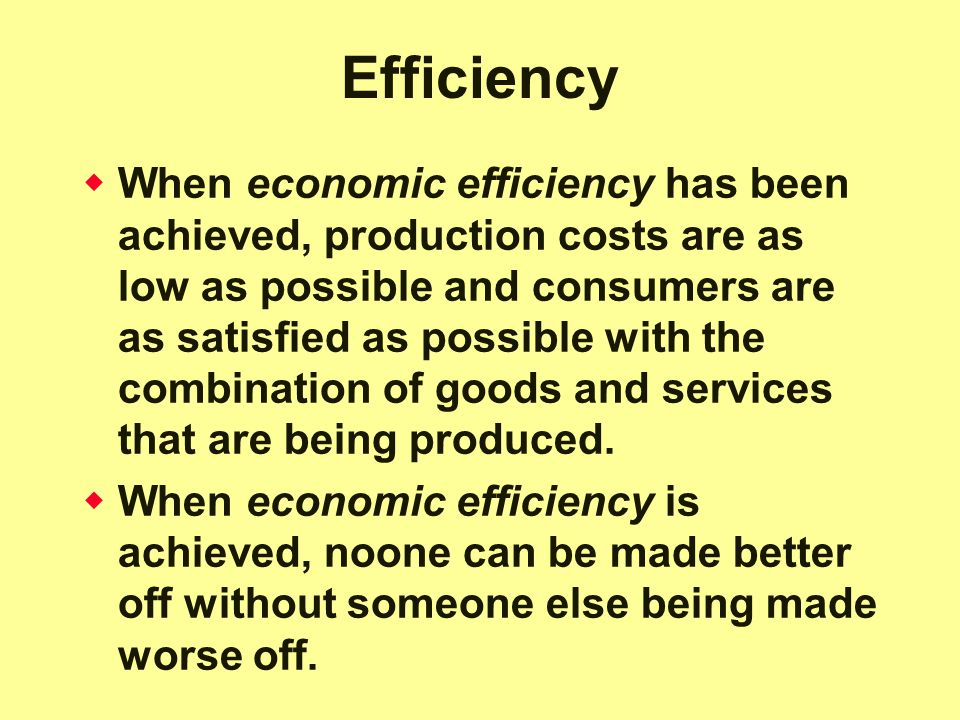 Efficiency  When economic efficiency has been achieved, production costs are as low as possible and consumers are as satisfied as possible with the combination of goods and services that are being produced.
