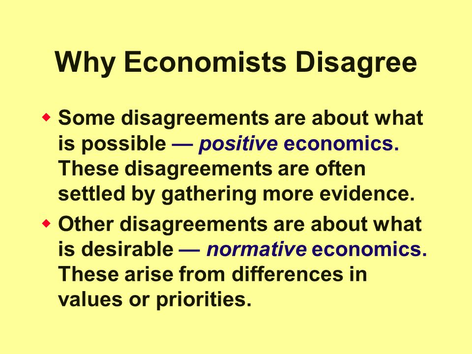 Why Economists Disagree  Some disagreements are about what is possible — positive economics.