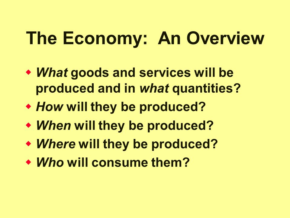 The Economy: An Overview  What goods and services will be produced and in what quantities.