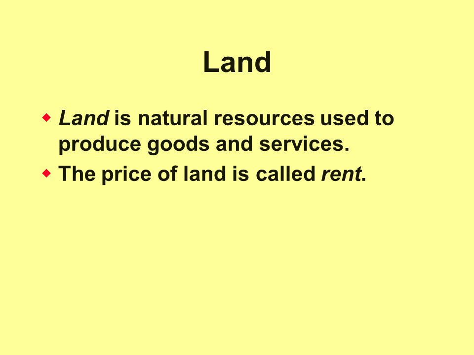 Land  Land is natural resources used to produce goods and services.