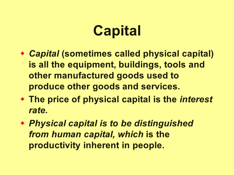 Capital  Capital (sometimes called physical capital) is all the equipment, buildings, tools and other manufactured goods used to produce other goods and services.