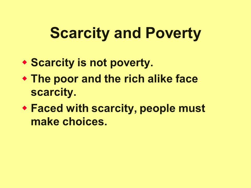 Scarcity and Poverty  Scarcity is not poverty. The poor and the rich alike face scarcity.