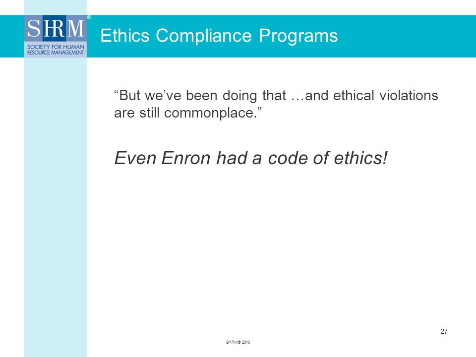 Ethics Compliance Programs But we've been doing that …and ethical violations are still commonplace. Even Enron had a code of ethics.