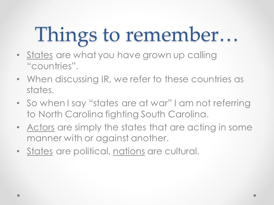 "Things to remember… States are what you have grown up calling ""countries"". When discussing IR, we refer to these countries as states. So when I say ""s"