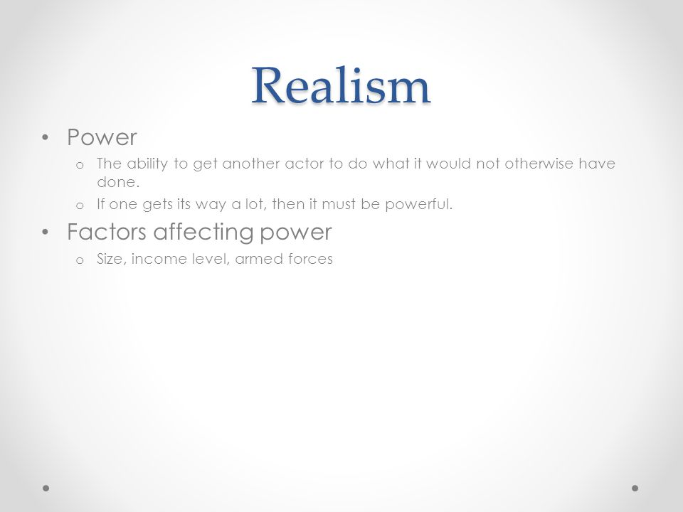 Realism Power o The ability to get another actor to do what it would not otherwise have done. o If one gets its way a lot, then it must be powerful. F