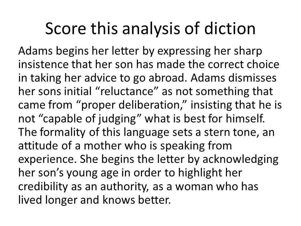Score this analysis of diction Adams begins her letter by expressing her sharp insistence that her son has made the correct choice in taking her advice to go abroad.