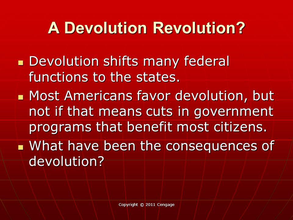 A Devolution Revolution? Devolution shifts many federal functions to the states. Devolution shifts many federal functions to the states. Most American