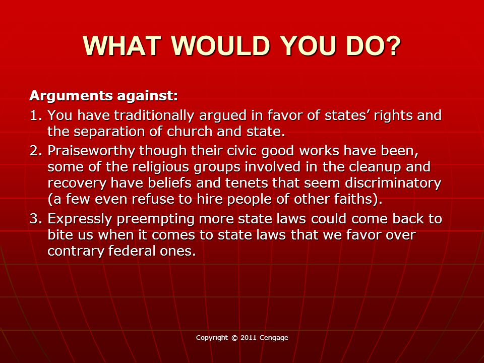 Arguments against: 1. You have traditionally argued in favor of states' rights and the separation of church and state. 2. Praiseworthy though their ci