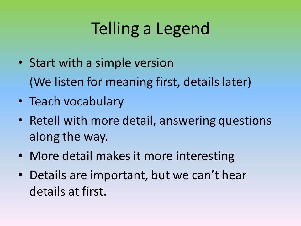 Telling a Legend Start with a simple version (We listen for meaning first, details later) Teach vocabulary Retell with more detail, answering question