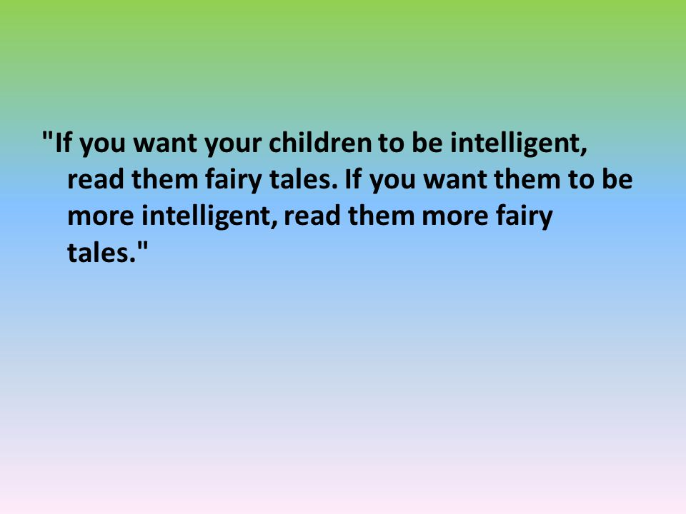 If you want your children to be intelligent, read them fairy tales.