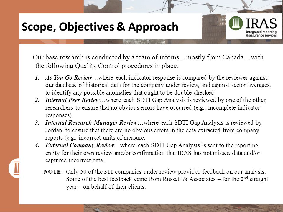 Scope, Objectives & Approach Our base research is conducted by a team of interns…mostly from Canada…with the following Quality Control procedures in place: 1.As You Go Review…where each indicator response is compared by the reviewer against our database of historical data for the company under review, and against sector averages, to identify any possible anomalies that ought to be double-checked 2.Internal Peer Review…where each SDTI Gap Analysis is reviewed by one of the other researchers to ensure that no obvious errors have occurred (e.g., incomplete indicator responses) 3.Internal Research Manager Review…where each SDTI Gap Analysis is reviewed by Jordan, to ensure that there are no obvious errors in the data extracted from company reports (e.g., incorrect units of measure, 4.External Company Review…where each SDTI Gap Analysis is sent to the reporting entity for their own review and/or confirmation that IRAS has not missed data and/or captured incorrect data.