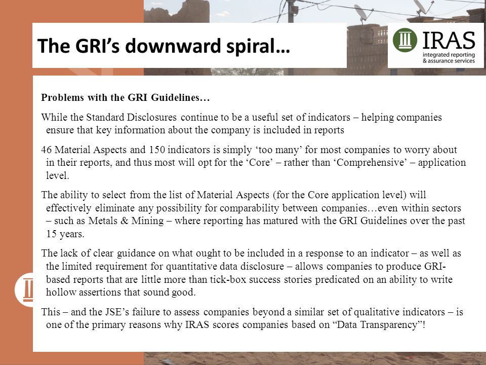 The GRI's downward spiral… Problems with the GRI Guidelines… While the Standard Disclosures continue to be a useful set of indicators – helping companies ensure that key information about the company is included in reports 46 Material Aspects and 150 indicators is simply 'too many' for most companies to worry about in their reports, and thus most will opt for the 'Core' – rather than 'Comprehensive' – application level.