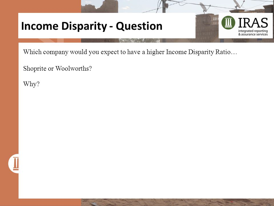Income Disparity - Question Which company would you expect to have a higher Income Disparity Ratio… Shoprite or Woolworths? Why?