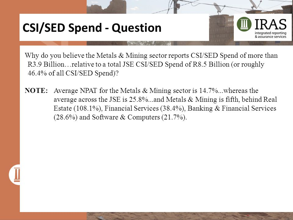 CSI/SED Spend - Question Why do you believe the Metals & Mining sector reports CSI/SED Spend of more than R3.9 Billion…relative to a total JSE CSI/SED Spend of R8.5 Billion (or roughly 46.4% of all CSI/SED Spend).