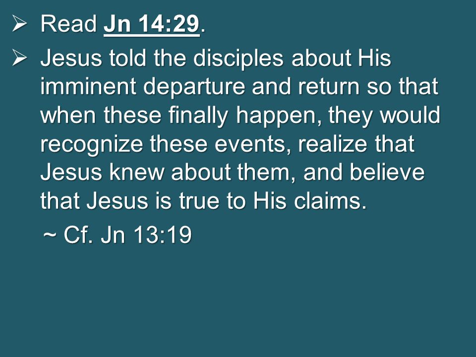  Read Jn 14:29.  Jesus told the disciples about His imminent departure and return so that when these finally happen, they would recognize these even