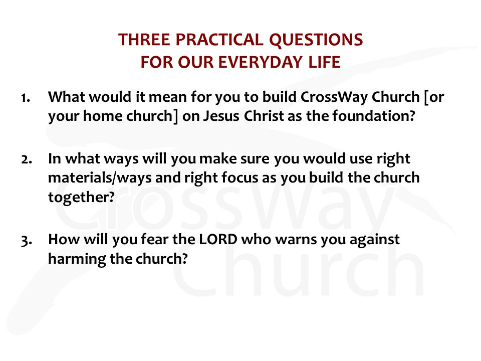 THREE PRACTICAL QUESTIONS FOR OUR EVERYDAY LIFE 1.What would it mean for you to build CrossWay Church [or your home church] on Jesus Christ as the foundation.