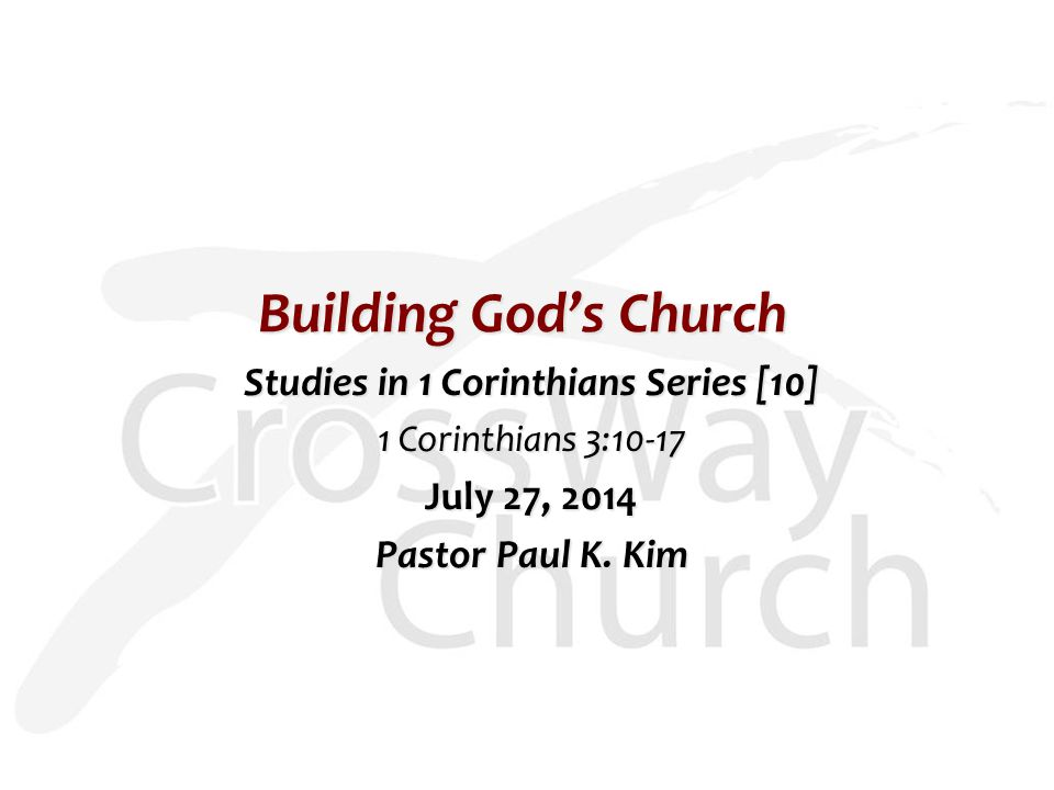 Building God's Church Studies in 1 Corinthians Series [10] 1 Corinthians 3:10-17 July 27, 2014 Pastor Paul K.