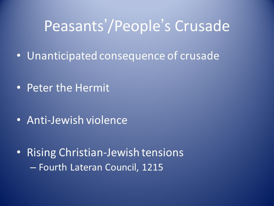 Peasants ' /People ' s Crusade Unanticipated consequence of crusade Peter the Hermit Anti-Jewish violence Rising Christian-Jewish tensions – Fourth Lateran Council, 1215