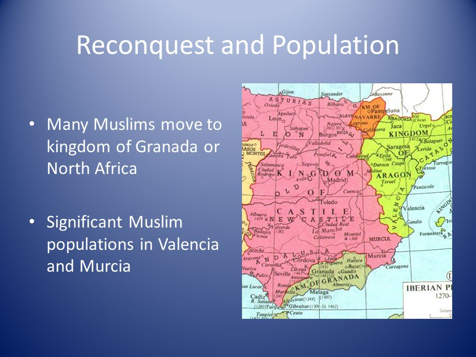 Reconquest and Population Many Muslims move to kingdom of Granada or North Africa Significant Muslim populations in Valencia and Murcia