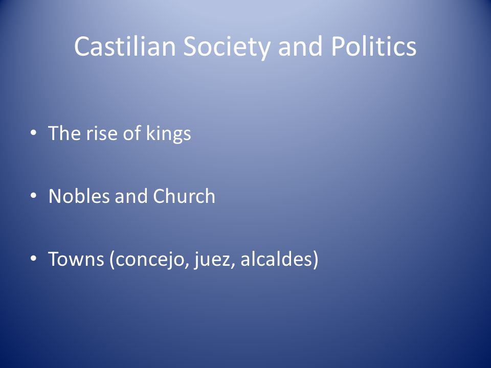 Castilian Society and Politics The rise of kings Nobles and Church Towns (concejo, juez, alcaldes)
