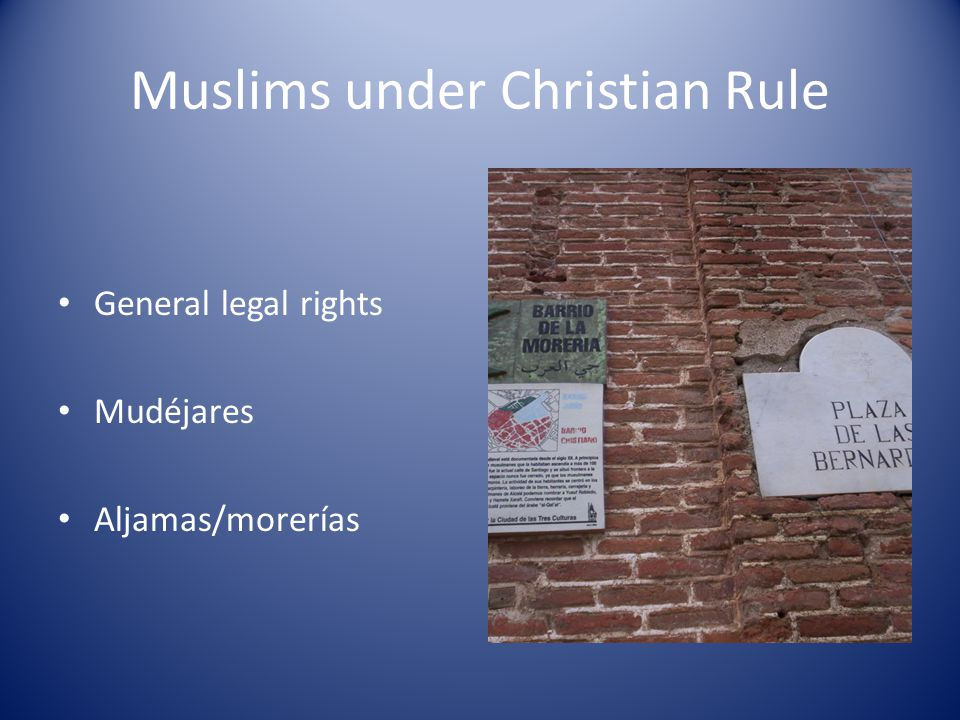 Muslims under Christian Rule General legal rights Mudéjares Aljamas/morerías