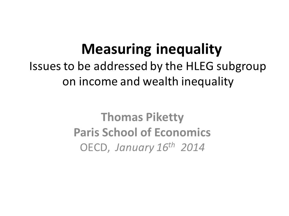 Measuring inequality Issues to be addressed by the HLEG subgroup on income and wealth inequality Thomas Piketty Paris School of Economics OECD, Januar