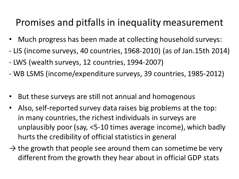 Promises and pitfalls in inequality measurement Much progress has been made at collecting household surveys: - LIS (income surveys, 40 countries, 1968