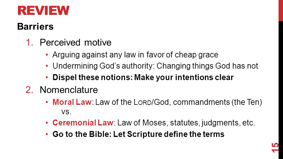 REVIEW Barriers 1.Perceived motive Arguing against any law in favor of cheap grace Undermining God's authority: Changing things God has not Dispel these notions: Make your intentions clear 2.Nomenclature Moral Law: Law of the L ORD /God, commandments (the Ten) vs.