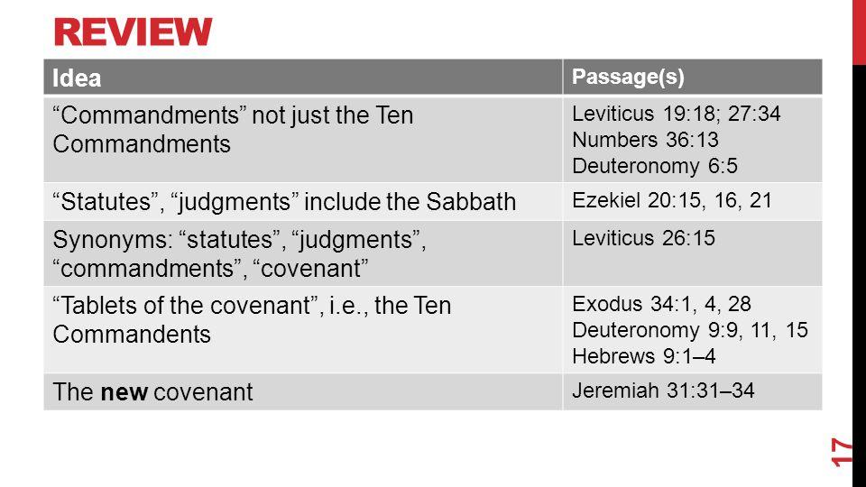 REVIEW Idea Passage(s) Commandments not just the Ten Commandments Leviticus 19:18; 27:34 Numbers 36:13 Deuteronomy 6:5 Statutes , judgments include the Sabbath Ezekiel 20:15, 16, 21 Synonyms: statutes , judgments , commandments , covenant Leviticus 26:15 Tablets of the covenant , i.e., the Ten Commandents Exodus 34:1, 4, 28 Deuteronomy 9:9, 11, 15 Hebrews 9:1–4 The new covenant Jeremiah 31:31–34 17