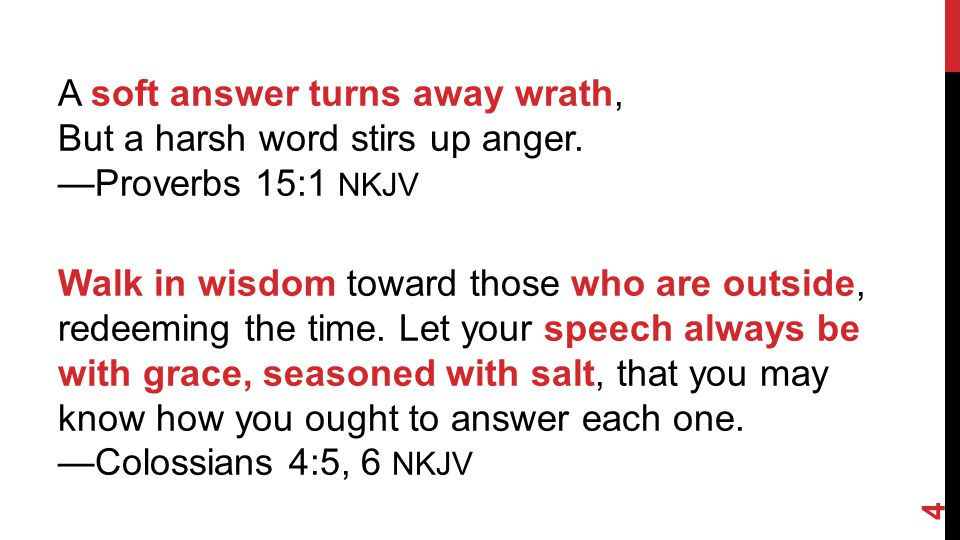 A soft answer turns away wrath, But a harsh word stirs up anger.