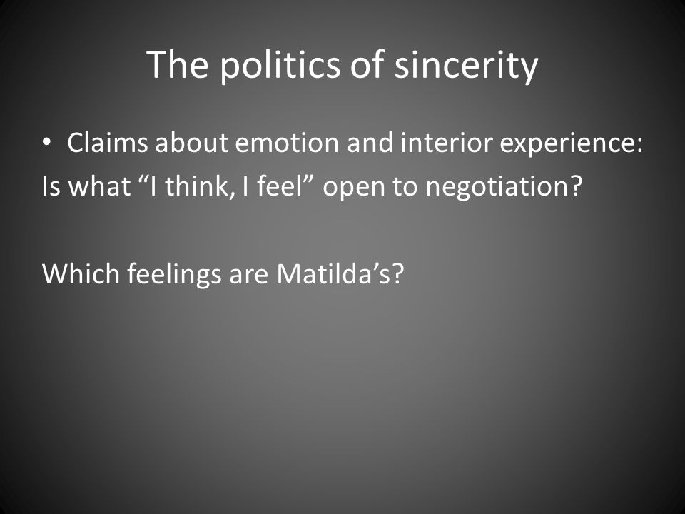 "The politics of sincerity Claims about emotion and interior experience: Is what ""I think, I feel"" open to negotiation? Which feelings are Matilda's?"
