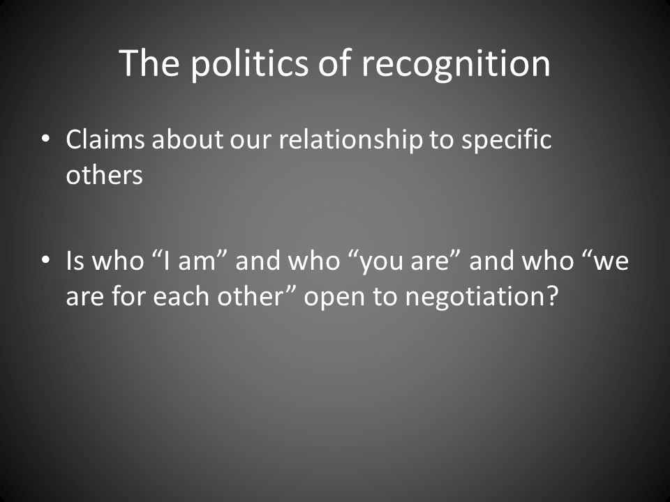 The politics of recognition Claims about our relationship to specific others Is who I am and who you are and who we are for each other open to negotiation