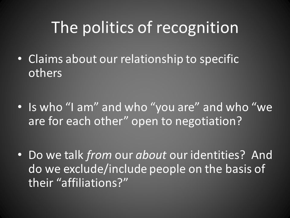 "The politics of recognition Claims about our relationship to specific others Is who ""I am"" and who ""you are"" and who ""we are for each other"" open to n"